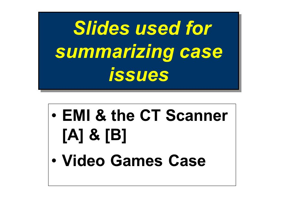 Slides used for summarizing case issues EMI & the CT Scanner [A] & [B] Video Games Case