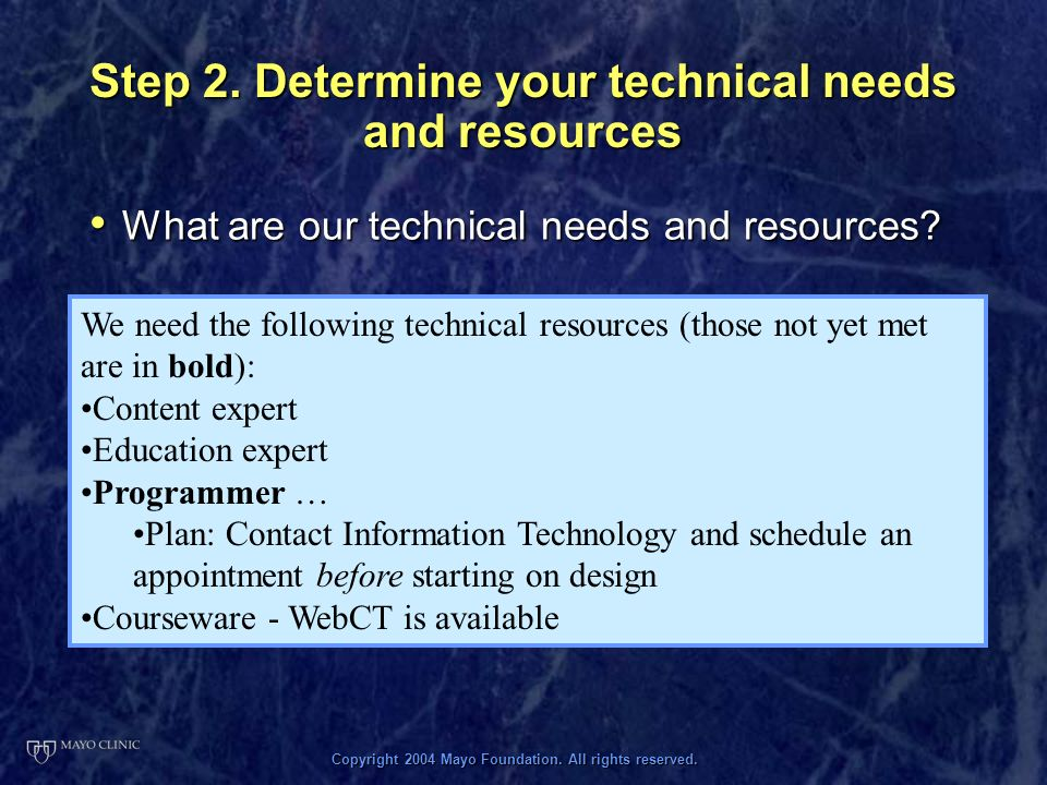 Copyright 2004 Mayo Foundation. All rights reserved. Step 2. Determine your technical needs and resources What are our technical needs and resources?