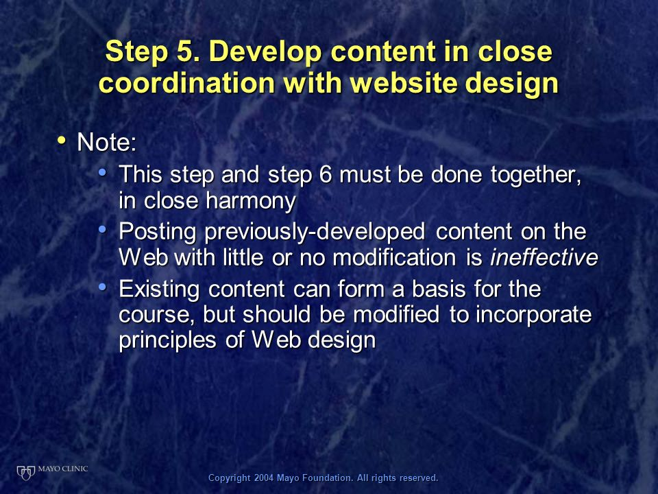 Copyright 2004 Mayo Foundation. All rights reserved. Step 5. Develop content in close coordination with website design Note: Note: This step and step