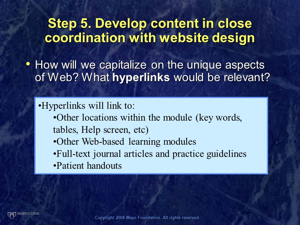 Copyright 2004 Mayo Foundation. All rights reserved. Step 5. Develop content in close coordination with website design How will we capitalize on the u