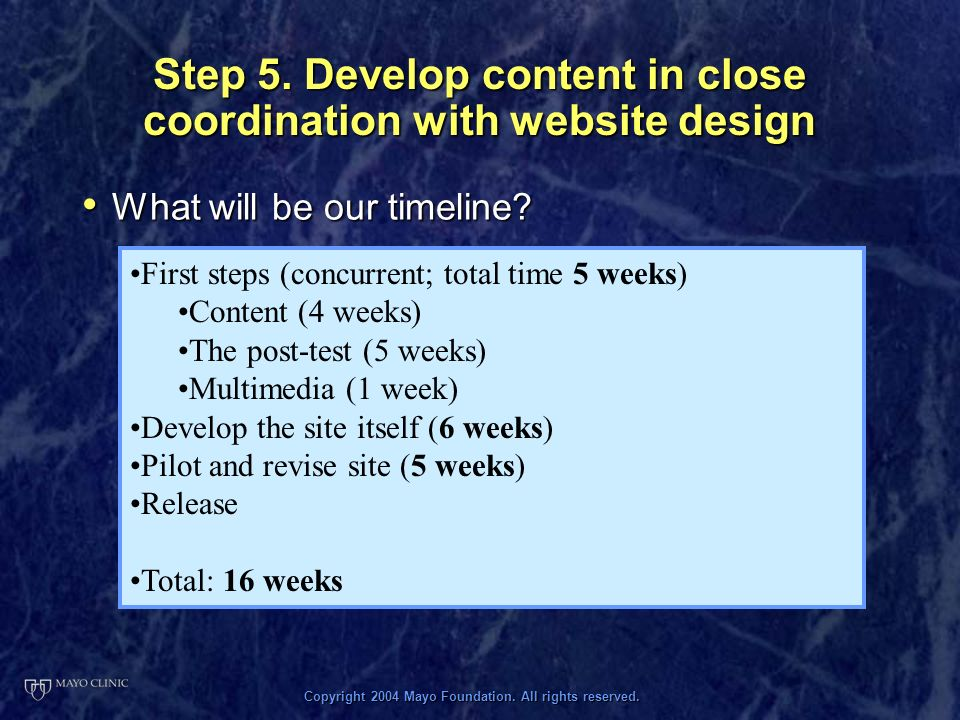 Copyright 2004 Mayo Foundation. All rights reserved. Step 5. Develop content in close coordination with website design What will be our timeline? What