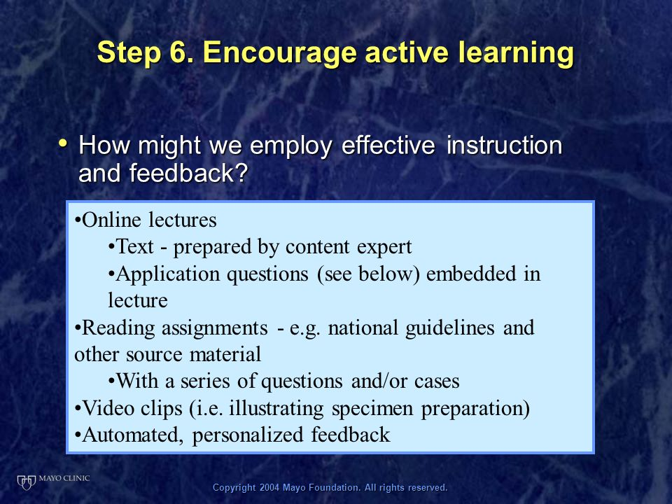 Copyright 2004 Mayo Foundation. All rights reserved. Step 6. Encourage active learning How might we employ effective instruction and feedback? How mig