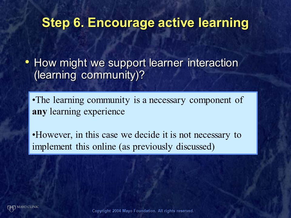 Copyright 2004 Mayo Foundation. All rights reserved. Step 6. Encourage active learning How might we support learner interaction (learning community)?