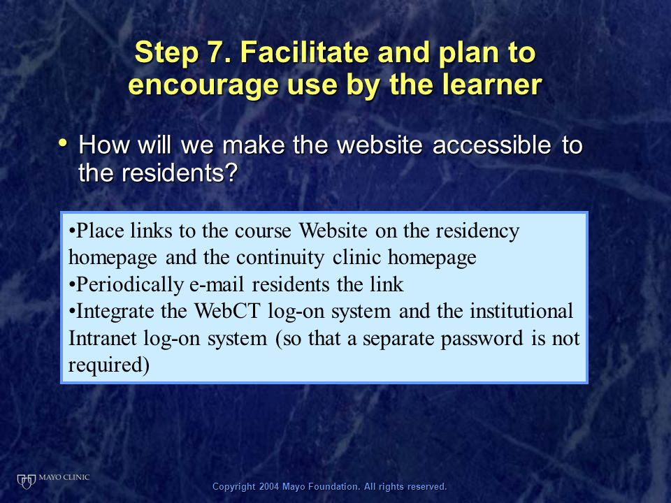 Copyright 2004 Mayo Foundation. All rights reserved. Step 7. Facilitate and plan to encourage use by the learner How will we make the website accessib