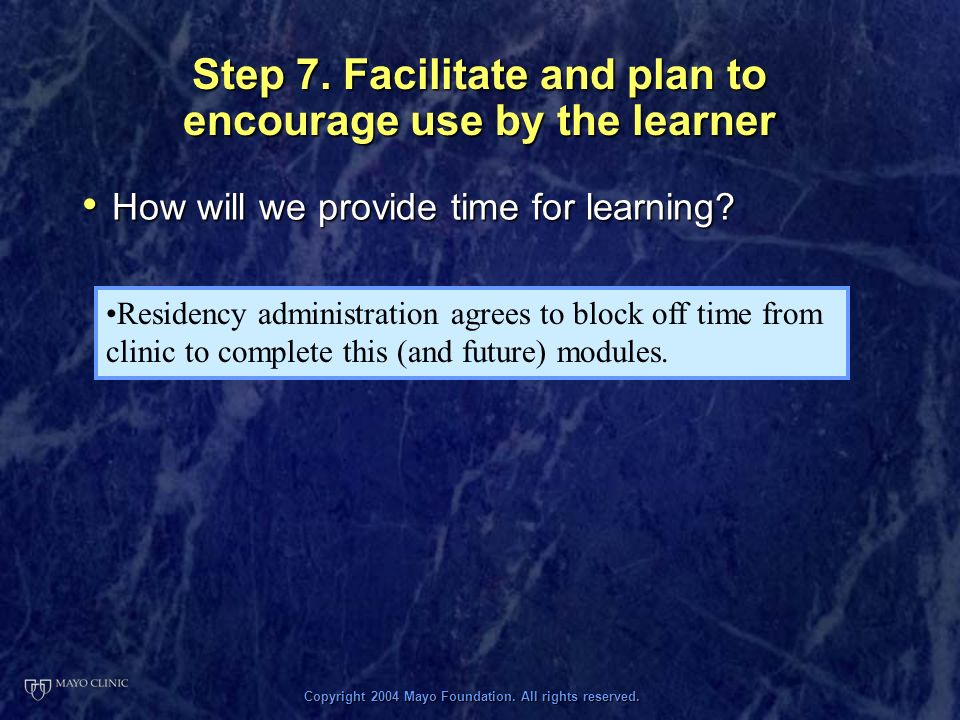 Copyright 2004 Mayo Foundation. All rights reserved. Step 7. Facilitate and plan to encourage use by the learner How will we provide time for learning