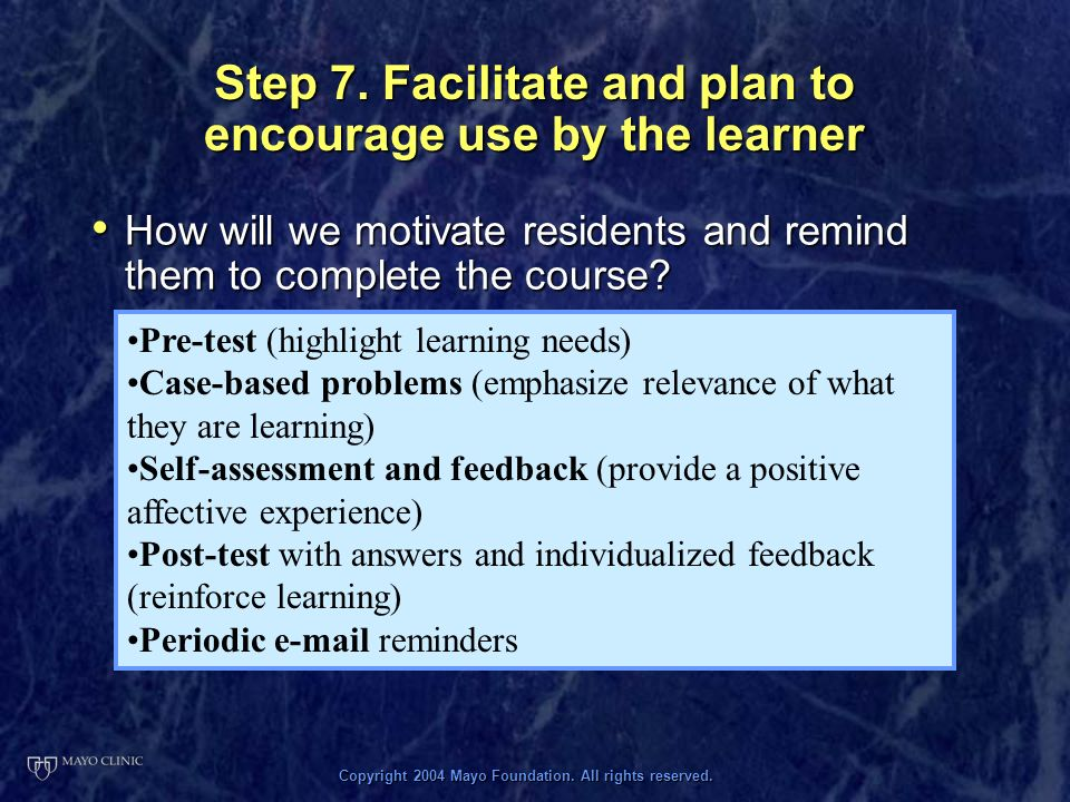 Copyright 2004 Mayo Foundation. All rights reserved. Step 7. Facilitate and plan to encourage use by the learner How will we motivate residents and re