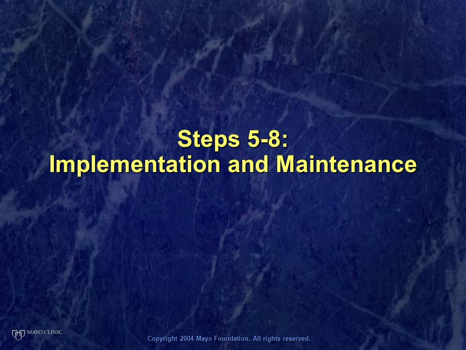 Copyright 2004 Mayo Foundation. All rights reserved. Steps 5-8: Implementation and Maintenance
