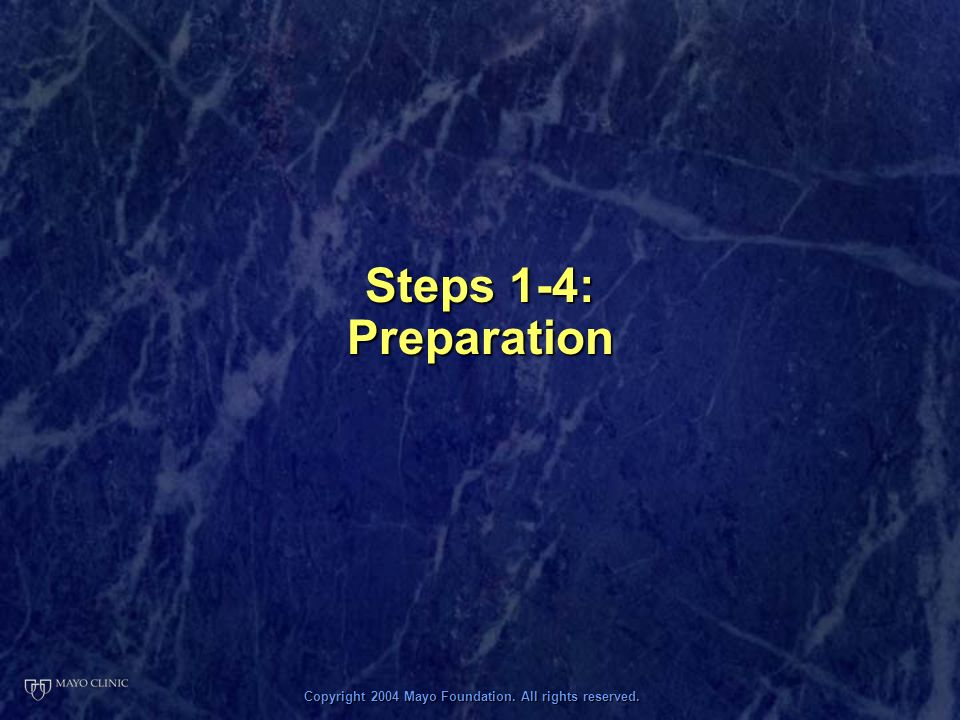 Copyright 2004 Mayo Foundation. All rights reserved. Steps 1-4: Preparation