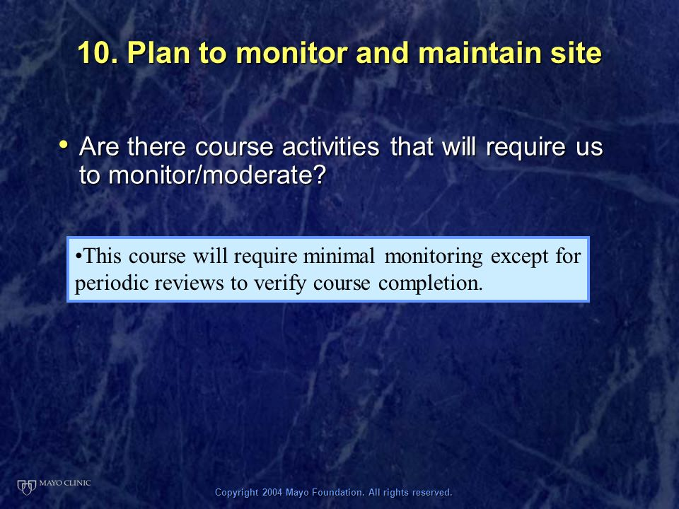 Copyright 2004 Mayo Foundation. All rights reserved. 10. Plan to monitor and maintain site Are there course activities that will require us to monitor
