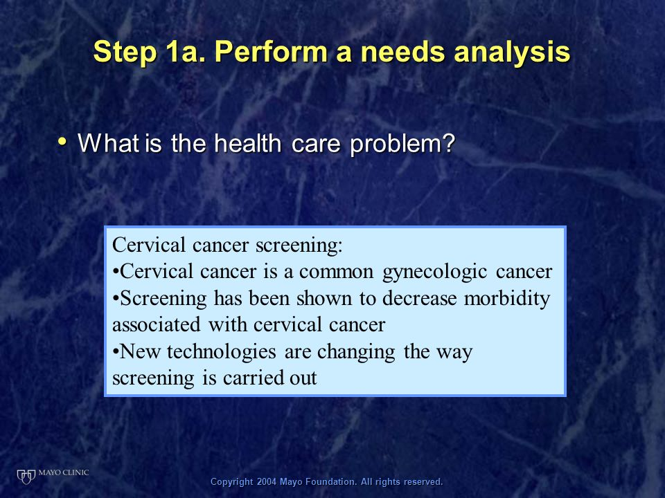 Copyright 2004 Mayo Foundation. All rights reserved. Step 1a. Perform a needs analysis What is the health care problem? What is the health care proble