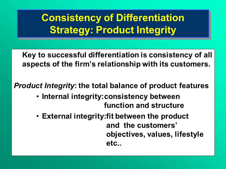 Consistency of Differentiation Strategy: Product Integrity Key to successful differentiation is consistency of all aspects of the firms relationship w