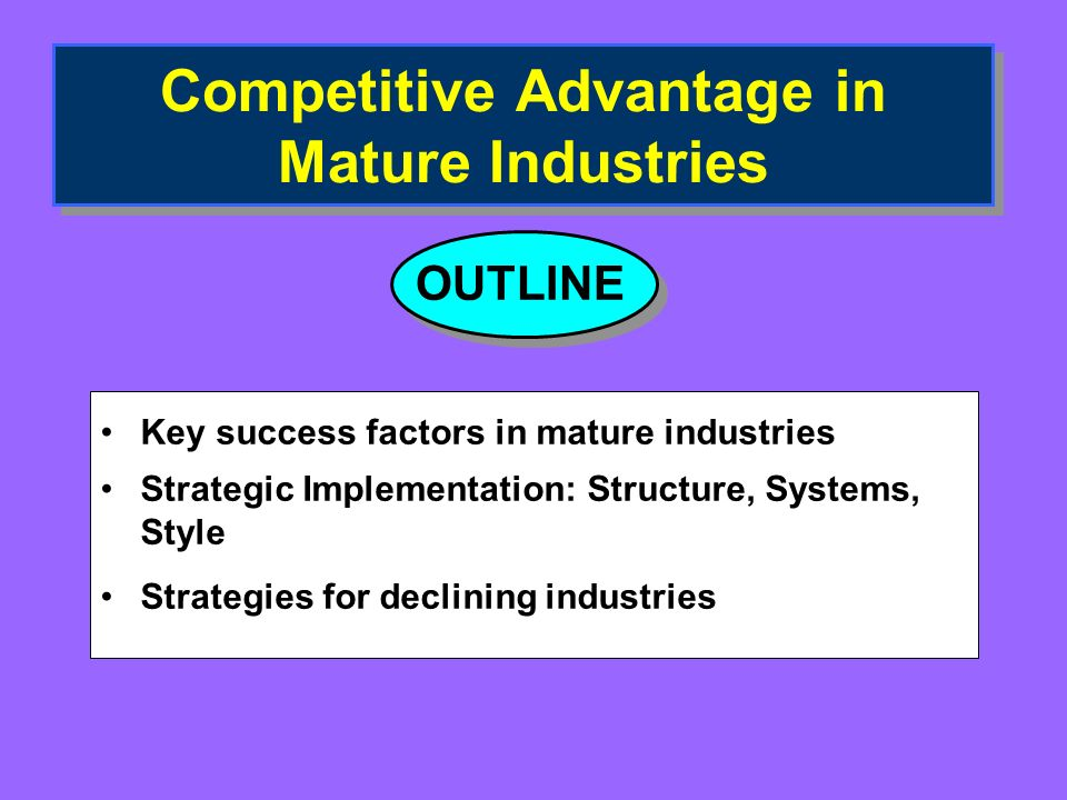 Competitive Advantage in Mature Industries Key success factors in mature industries Strategic Implementation: Structure, Systems, Style Strategies for declining industries OUTLINE
