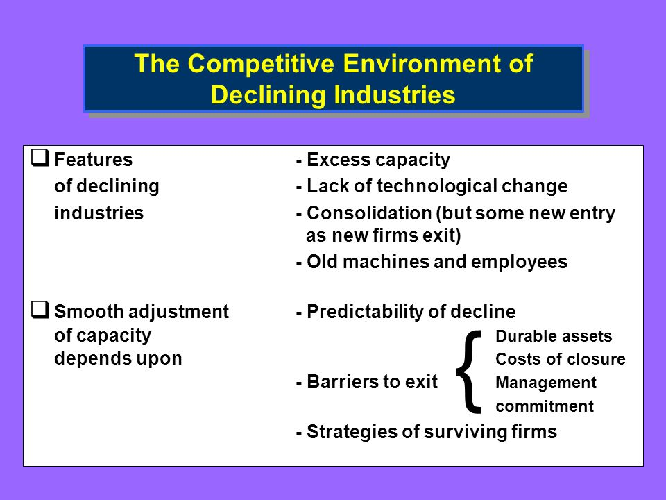 The Competitive Environment of Declining Industries Features - Excess capacity of declining- Lack of technological change industries- Consolidation (but some new entry as new firms exit) - Old machines and employees Smooth adjustment- Predictability of decline of capacity Durable assets depends upon Costs of closure - Barriers to exit Management commitment - Strategies of surviving firms {