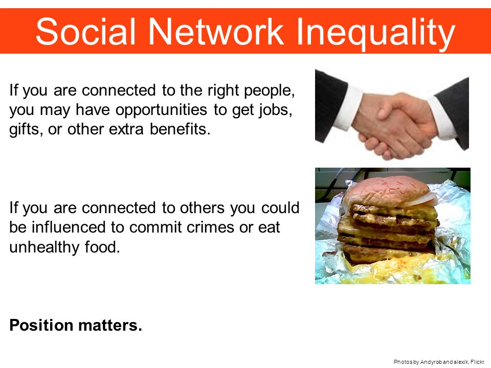 Social Network Inequality Photos by Andyrob and alexik, Flickr If you are connected to the right people, you may have opportunities to get jobs, gifts, or other extra benefits.