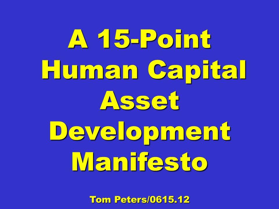 A 15-Point Human Capital Asset Development Manifesto Human Capital Asset Development Manifesto Tom Peters/0615.12