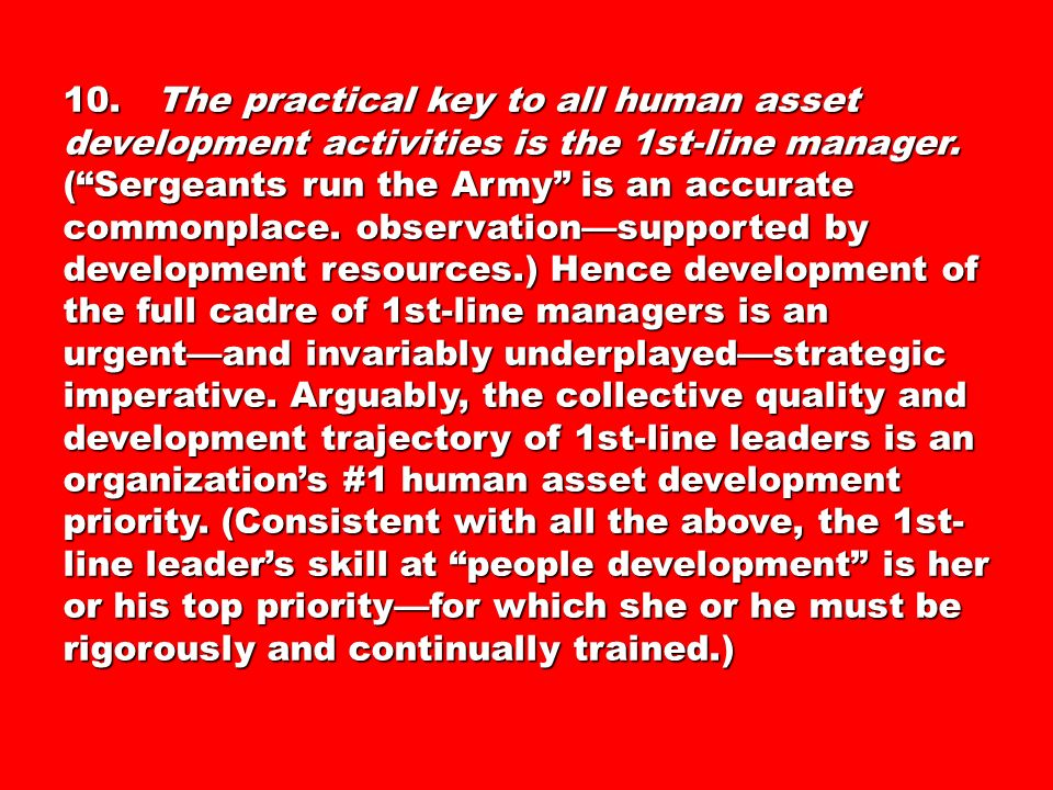 10. The practical key to all human asset development activities is the 1st-line manager. (Sergeants run the Army is an accurate commonplace. observati