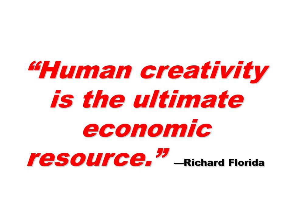 Human creativity is the ultimate economic resource. Richard Florida