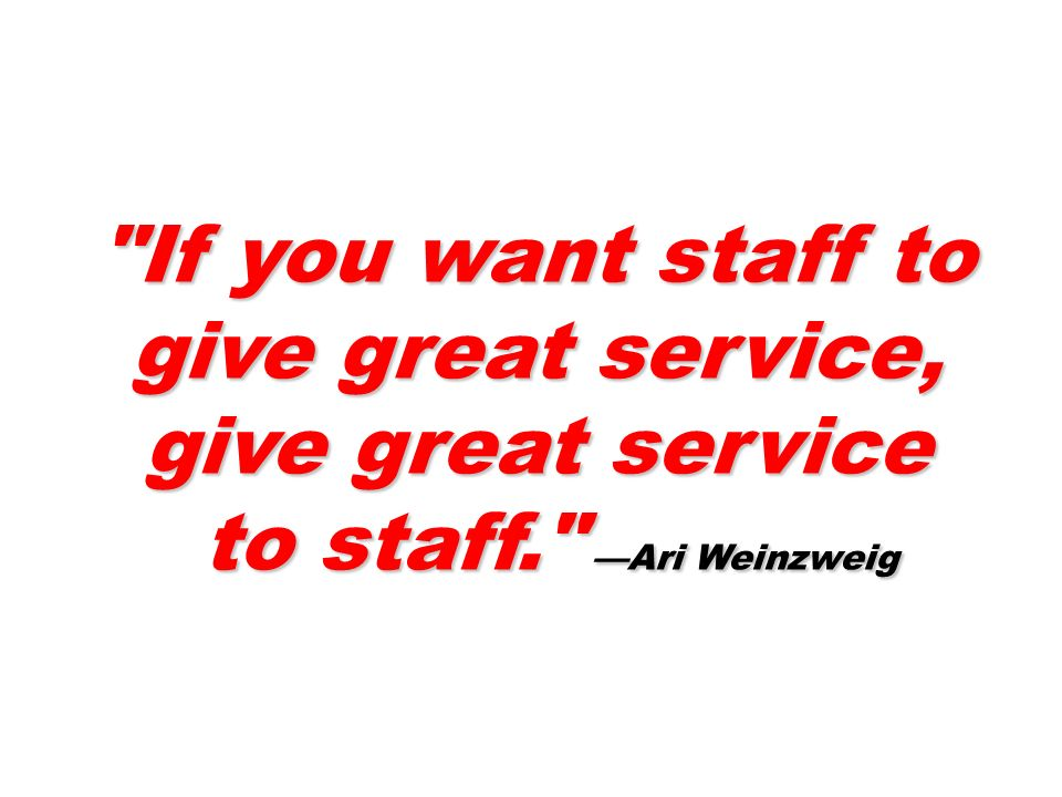 If you want staff to give great service, give great service to staff. Ari Weinzweig to staff. Ari Weinzweig