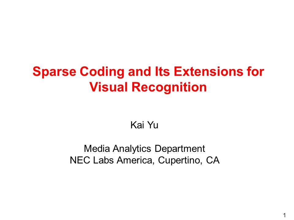 1 Sparse Coding and Its Extensions for Visual Recognition Kai Yu Media Analytics Department NEC Labs America, Cupertino, CA
