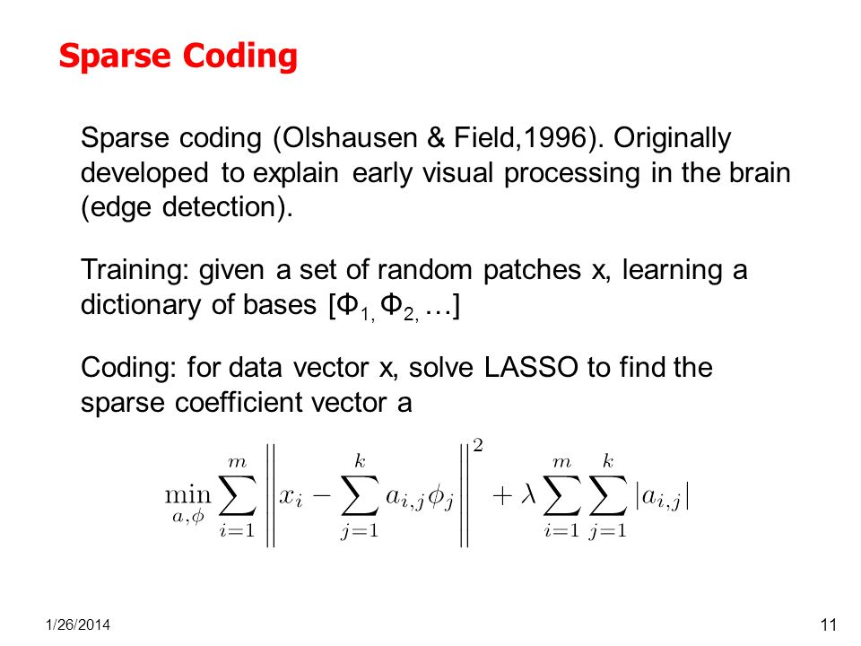 Sparse Coding 1/26/2014 11 Sparse coding (Olshausen & Field,1996). Originally developed to explain early visual processing in the brain (edge detectio