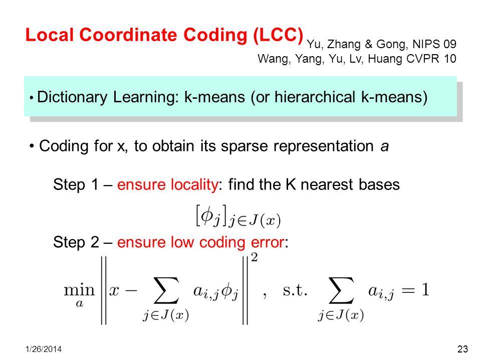 Local Coordinate Coding (LCC) 1/26/2014 23 Dictionary Learning: k-means (or hierarchical k-means) Coding for x, to obtain its sparse representation a