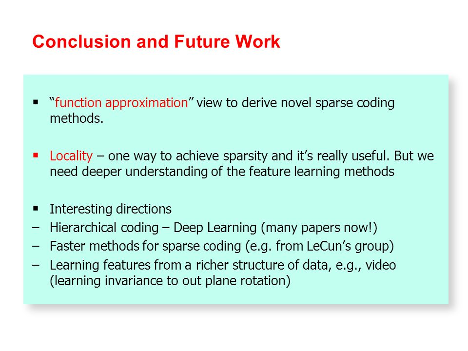 Conclusion and Future Work function approximation view to derive novel sparse coding methods. Locality – one way to achieve sparsity and its really us