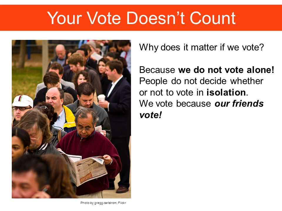 Photo by gregg.carlstrom, Flickr Your Vote Doesnt Count Why does it matter if we vote.