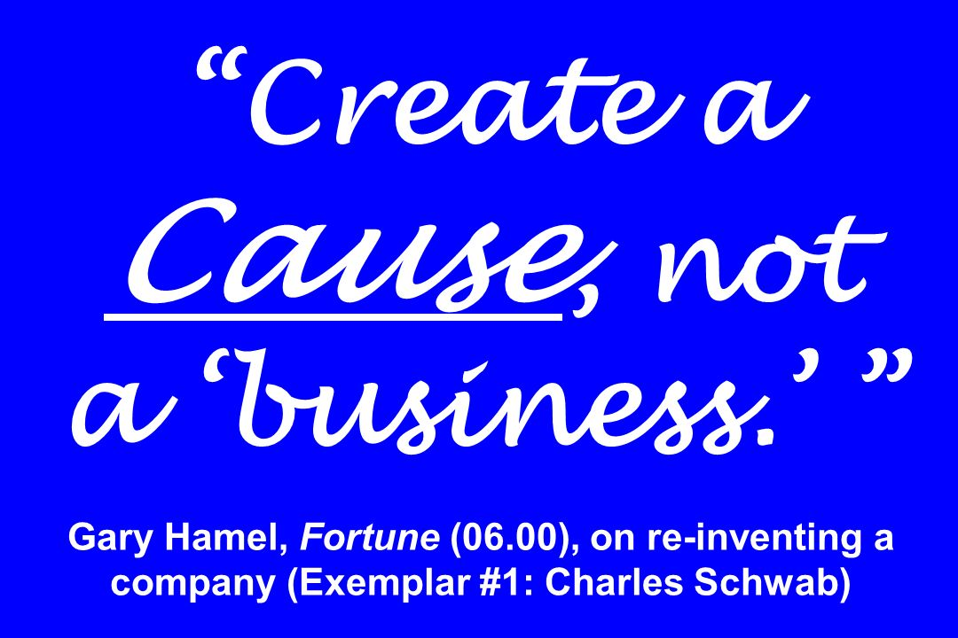 Create a Cause, not a business. Gary Hamel, Fortune (06.00), on re-inventing a company (Exemplar #1: Charles Schwab)