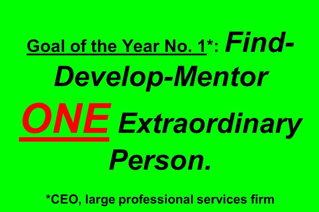 Goal of the Year No. 1*: Find- Develop-Mentor ONE Extraordinary Person. *CEO, large professional services firm