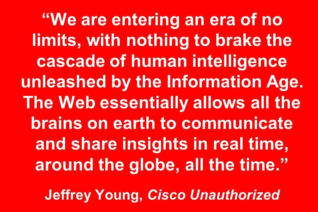 We are entering an era of no limits, with nothing to brake the cascade of human intelligence unleashed by the Information Age. The Web essentially all