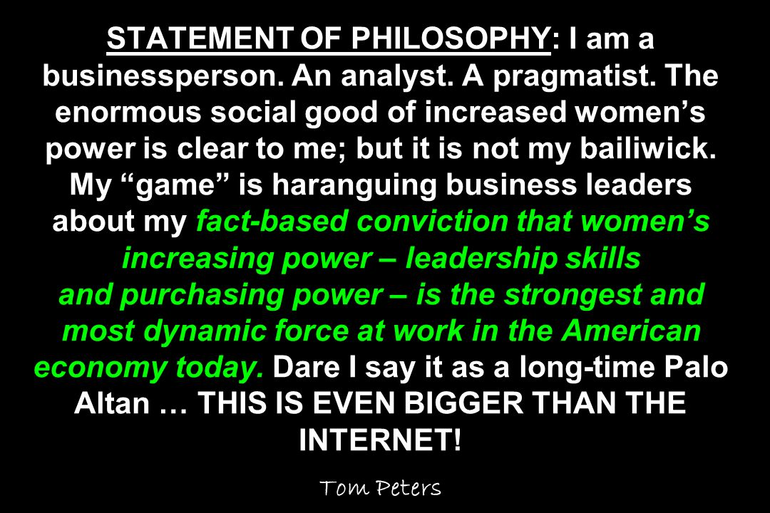 STATEMENT OF PHILOSOPHY: I am a businessperson. An analyst. A pragmatist. The enormous social good of increased womens power is clear to me; but it is