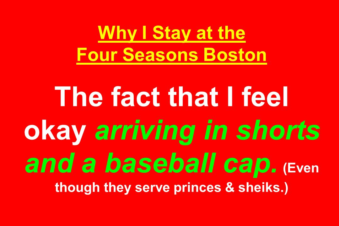 Why I Stay at the Four Seasons Boston The fact that I feel okay arriving in shorts and a baseball cap. (Even though they serve princes & sheiks.)