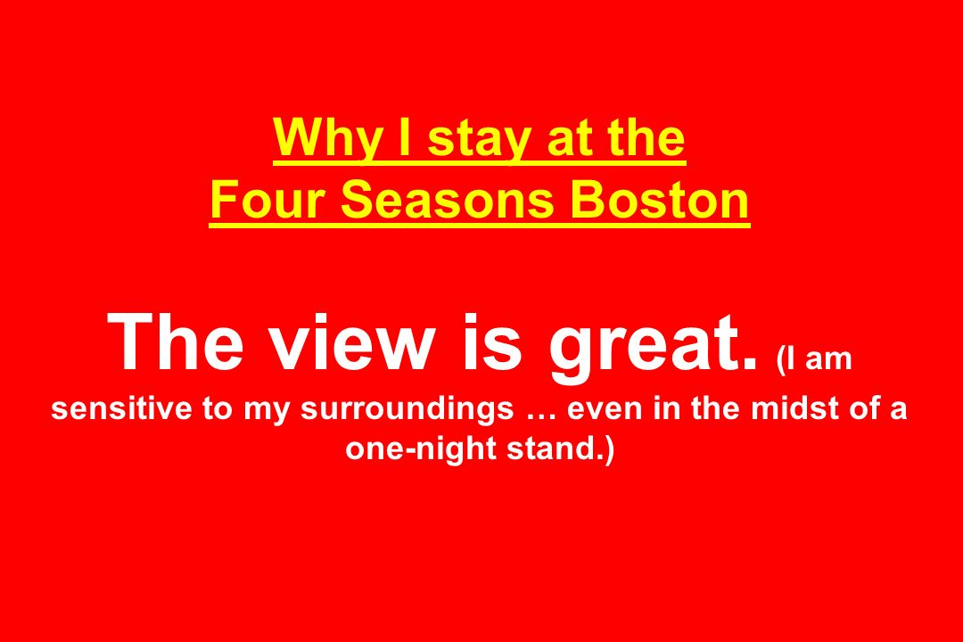 Why I stay at the Four Seasons Boston The view is great. (I am sensitive to my surroundings … even in the midst of a one-night stand.)