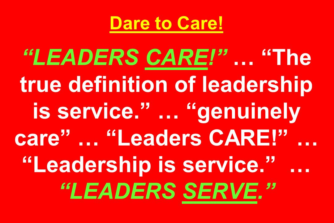 Dare to Care! LEADERS CARE! … The true definition of leadership is service. … genuinely care … Leaders CARE! … Leadership is service. … LEADERS SERVE.
