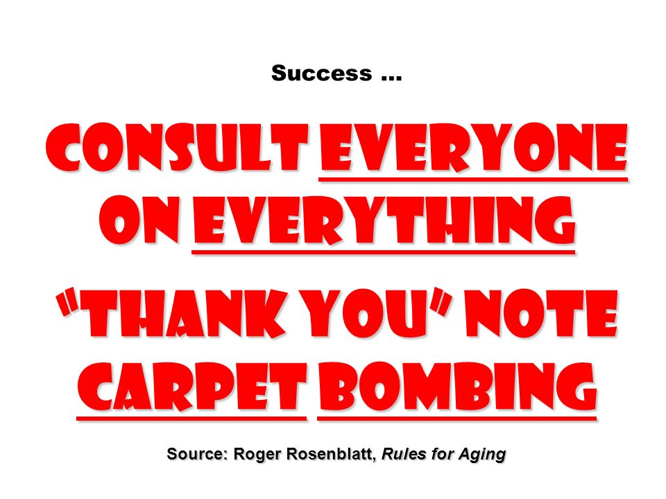 Consult everyone on everything Thank you note carpet bombing Source: Roger Rosenblatt, Rules for Aging Success … Consult everyone on everything Thank
