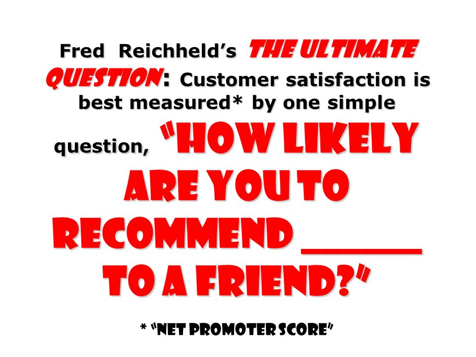 Fred Reichhelds The Ultimate Question : Customer satisfaction is best measured* by one simple question, how likely are you to recommend ______ to a fr