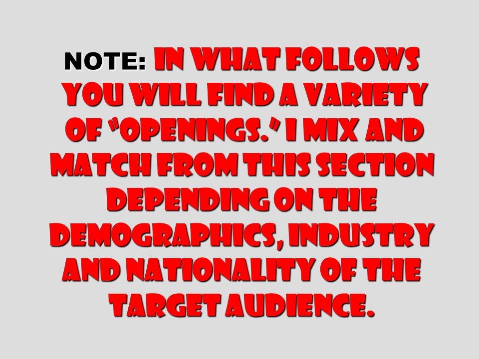 NOTE: In what follows you will find a variety of openings. I mix and match from this section depending on the demographics, industry and nationality o