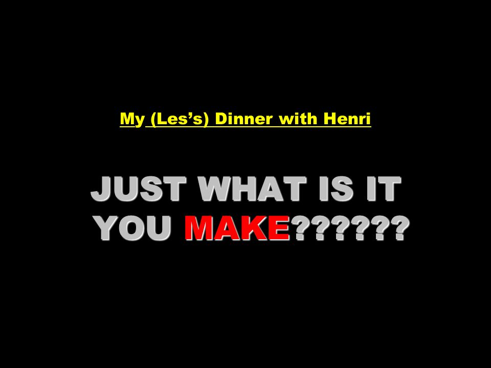 JUST WHAT IS IT YOU MAKE?????? My (Less) Dinner with Henri JUST WHAT IS IT YOU MAKE??????
