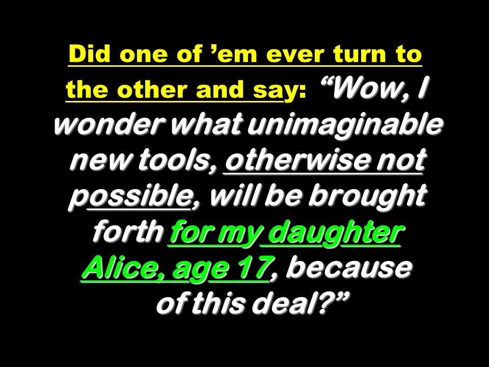 Wow, I wonder what unimaginable new tools, otherwise not possible, will be brought forth for my daughter Alice, age 17, because of this deal? Did one