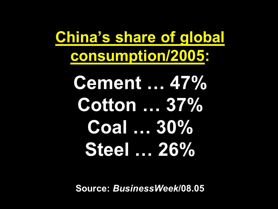 Chinas share of global consumption/2005: Cement … 47% Cotton … 37% Coal … 30% Steel … 26% Source: BusinessWeek/08.05