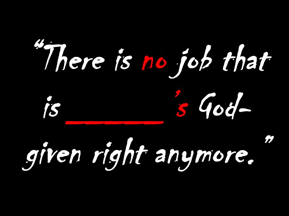 There is no job that is _____s God- given right anymore.