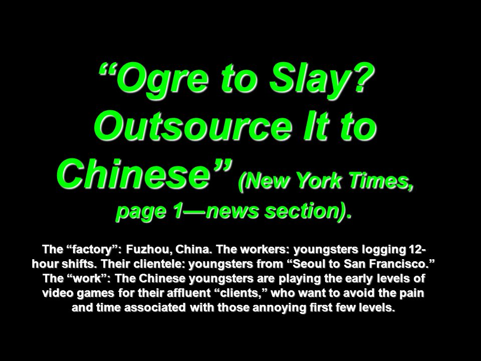 Ogre to Slay? Outsource It to Chinese (New York Times, page 1news section). The factory: Fuzhou, China. The workers: youngsters logging 12- hour shift