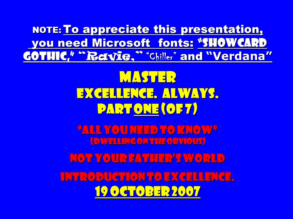 NOTE: To appreciate this presentation, you need Microsoft fonts: Showcard Gothic, Ravie, Chiller and Verdana Master Excellence. Always. part one (of 7