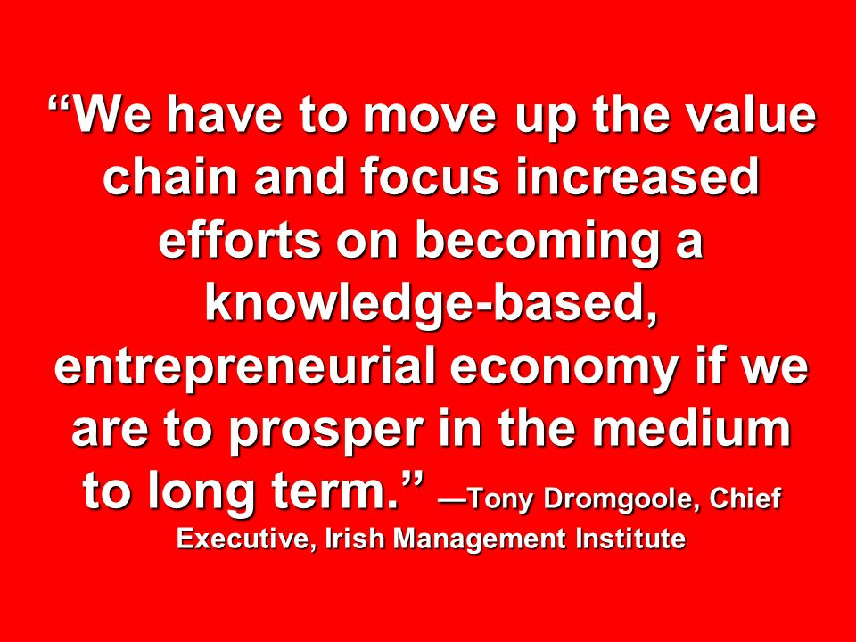 We have to move up the value chain and focus increased efforts on becoming a knowledge-based, entrepreneurial economy if we are to prosper in the medi