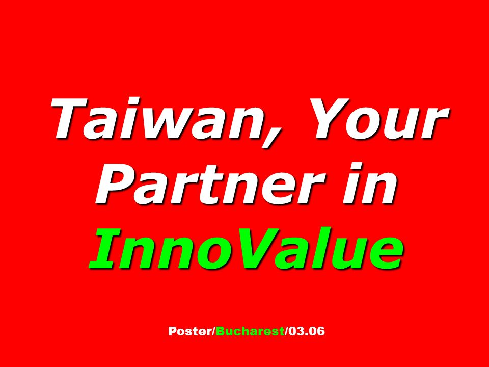 Taiwan, Your Partner in InnoValue Taiwan, Your Partner in InnoValue Poster/Bucharest/03.06