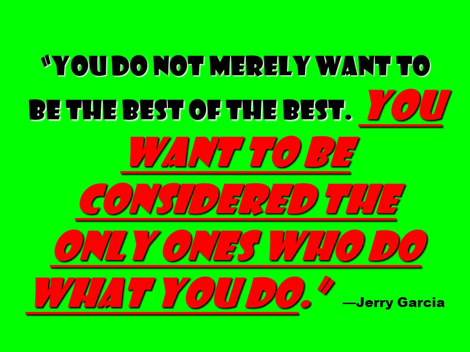 You do not merely want to be the best of the best. You want to be considered the only ones who do what you do. You do not merely want to be the best o