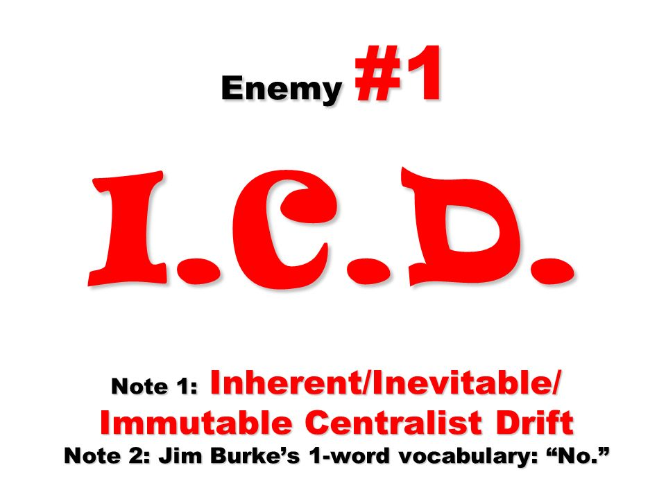 Enemy #1 I.C.D. Note 1: Inherent/Inevitable/ Immutable Centralist Drift Note 2: Jim Burkes 1-word vocabulary: No.