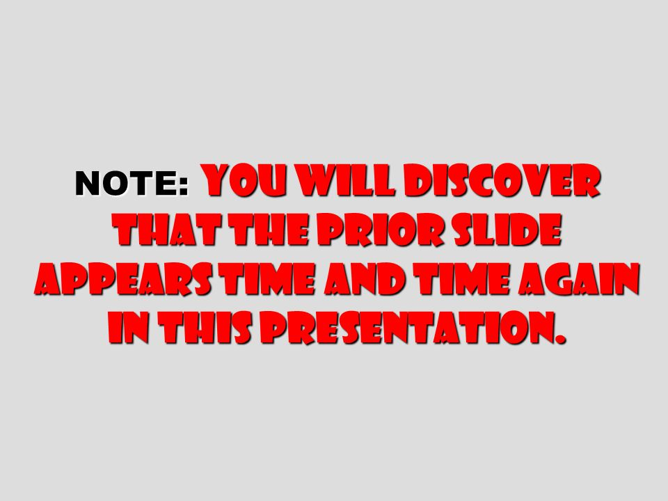 NOTE: you will discover that the prior slide appears time and time again in this presentation.