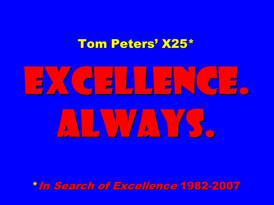 Tom Peters X25* EXCELLENCE. ALWAYS. *In Search of Excellence 1982-2007