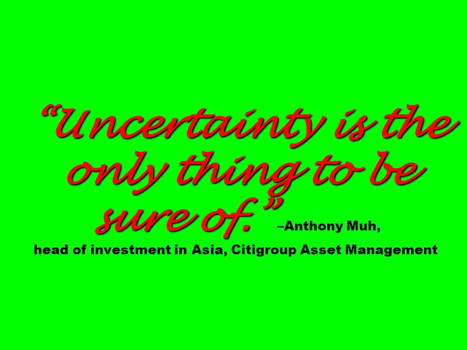 Uncertainty is the only thing to be sure of. Uncertainty is the only thing to be sure of. –Anthony Muh, head of investment in Asia, Citigroup Asset Ma